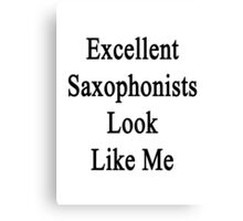 Excellent Saxophonists Look Like Me Canvas Print
