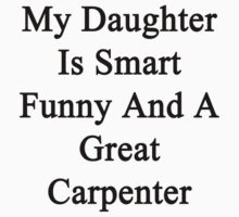 My Daughter Is Smart Funny And A Great Carpenter  by supernova23
