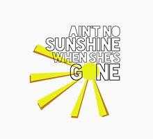 Ain't No Sunshine When She's Gone Unisex T-Shirt