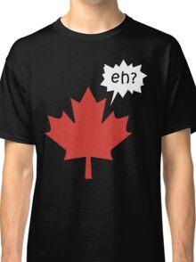 Funny Canadian eh T-Shirt Classic T-Shirt