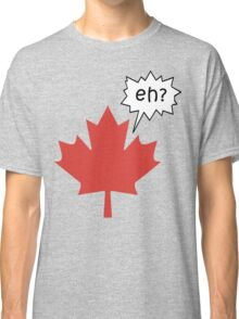Funny Canadian eh T-Shirt Classic T-Shirt