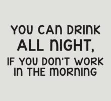 You can drink all night, if you don't work in the morning by poppyflower