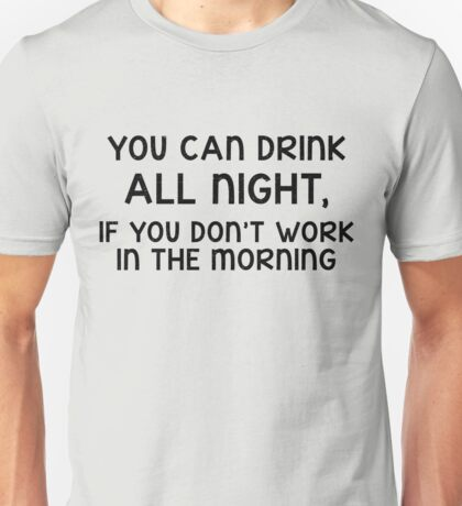 You can drink all night, if you don't work in the morning Unisex T-Shirt