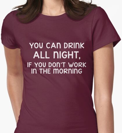 You can drink all day, if you don't work in the morning (white) Womens Fitted T-Shirt
