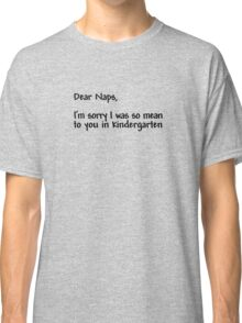 Dear naps, I'm sorry I was so mean to you in kindergarten Classic T-Shirt