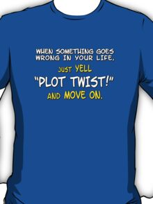 "When something goes wrong in your life, just yell ""PLOT TWIST!"" and move on. T-Shirt"