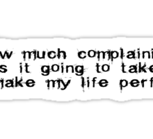 How much complaining is it going to take to make my life prefect? Sticker