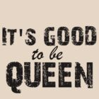 It's Good To Be Queen by CoExistance
