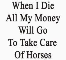 When I Die All My Money Will Go To Take Care Of Horses  by supernova23
