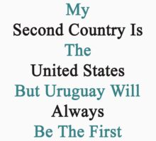 My Second Country Is The United States But Uruguay Will Always Be The First by supernova23