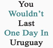 You Wouldn't Last One Day In Uruguay  by supernova23