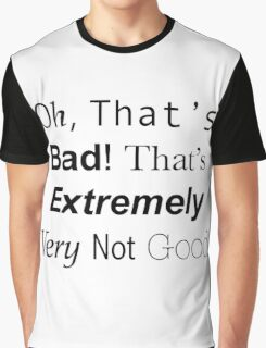 Oh, Thats bad. Thats extremely very not good. Doctor who quote Graphic T-Shirt