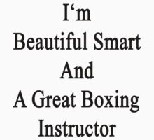 I'm Beautiful Smart And A Great Boxing Instructor by supernova23