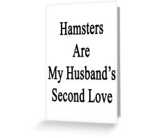 Hamsters Are My Husband's Second Love Greeting Card