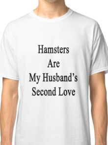 Hamsters Are My Husband's Second Love Classic T-Shirt
