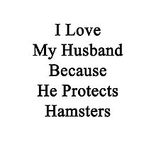 I Love My Husband Because He Protects Hamsters  Photographic Print