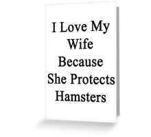I Love My Wife Because She Protects Hamsters  Greeting Card