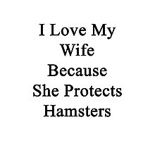 I Love My Wife Because She Protects Hamsters  Photographic Print