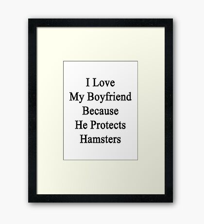 I Love My Boyfriend Because He Protects Hamsters  Framed Print