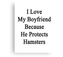 I Love My Boyfriend Because He Protects Hamsters  Canvas Print