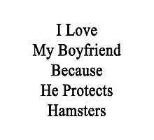 I Love My Boyfriend Because He Protects Hamsters  Photographic Print