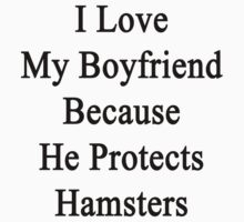 I Love My Boyfriend Because He Protects Hamsters  by supernova23