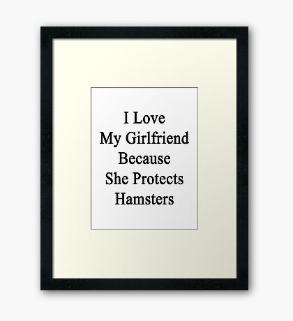 I Love My Girlfriend Because She Protects Hamsters  Framed Print
