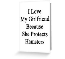 I Love My Girlfriend Because She Protects Hamsters  Greeting Card