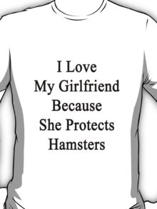 I Love My Girlfriend Because She Protects Hamsters  T-Shirt