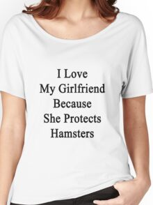 I Love My Girlfriend Because She Protects Hamsters  Women's Relaxed Fit T-Shirt