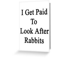 I Get Paid To Look After Rabbits  Greeting Card
