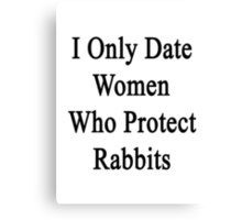I Only Date Women Who Protect Rabbits  Canvas Print