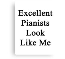 Excellent Pianists Look Like Me Canvas Print