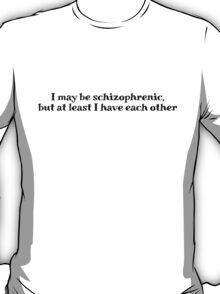 I may be schizophrenic, but at least I have each other T-Shirt