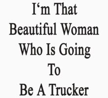 I'm That Beautiful Woman Who Is Going To Be A Trucker by supernova23