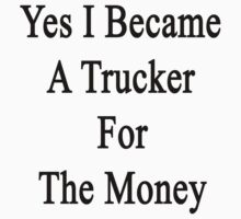 Yes I Became A Trucker For The Money by supernova23