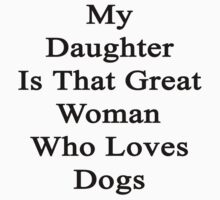 My Daughter Is That Great Woman Who Loves Dogs  by supernova23