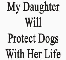 My Daughter Will Protect Dogs With Her Life by supernova23