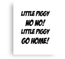 Little Piggy  NO NO!  Little Piggy  GO HOME! Canvas Print