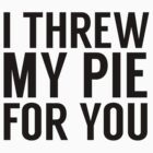I THREW MY PIE FOR YOU by michellelo
