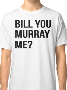 Bill You Murray Me ? Classic T-Shirt