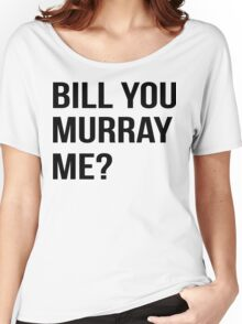 Bill You Murray Me ? Women's Relaxed Fit T-Shirt