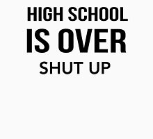 High School Is Over Shut Up Unisex T-Shirt