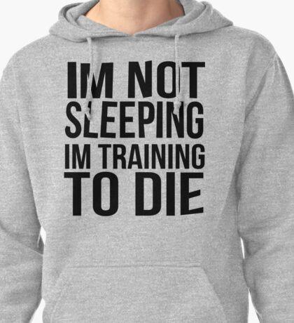 Im Not Sleeping Im Training To Die Pullover Hoodie