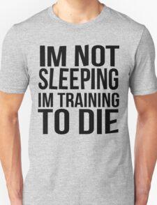 Im Not Sleeping Im Training To Die Unisex T-Shirt