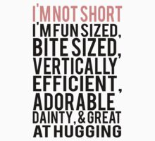 I'm Not Short Im Fun Sized Bite Sized Vertically Efficient Adorable Danty & Great At Hugging by KatBDesigns