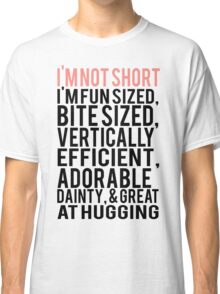 I'm Not Short Im Fun Sized Bite Sized Vertically Efficient Adorable Danty & Great At Hugging Classic T-Shirt