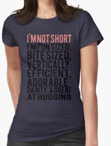 I'm Not Short Im Fun Sized Bite Sized Vertically Efficient Adorable Danty & Great At Hugging Womens Fitted T-Shirt