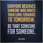 Everyone deserves someone who makes them look forward to tomorrow. by Zero Dean