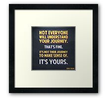 Not everyone will understand your journey… Framed Print